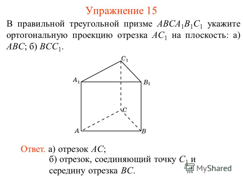 В правильной треугольной призме ABCA 1 B 1 C 1 укажите ортогональную проекцию отрезка AC 1 на плоскость: а) ABC; б) BCC 1. Ответ. а) отрезок AC; Упражнение 15 б) отрезок, соединяющий точку C 1 и середину отрезка BC.