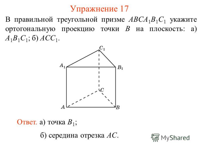 В правильной треугольной призме ABCA 1 B 1 C 1 укажите ортогональную проекцию точки B на плоскость: а) A 1 B 1 C 1 ; б) ACC 1. Ответ. а) точка B 1 ; Упражнение 17 б) середина отрезка AC.