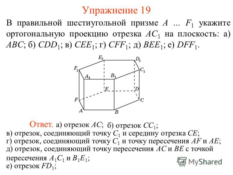 В правильной шестиугольной призме A … F 1 укажите ортогональную проекцию отрезка AC 1 на плоскость: а) ABC; б) CDD 1 ; в) CEE 1 ; г) CFF 1 ; д) BEE 1 ; е) DFF 1. Ответ. а) отрезок AC; Упражнение 19 б) отрезок CС 1 ; в) отрезок, соединяющий точку C 1