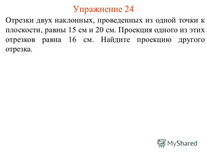 Отрезки двух наклонных, проведенных из одной точки к плоскости, равны 15 см и 20 см. Проекция одного из этих отрезков равна 16 см. Найдите проекцию другого отрезка. Упражнение 24