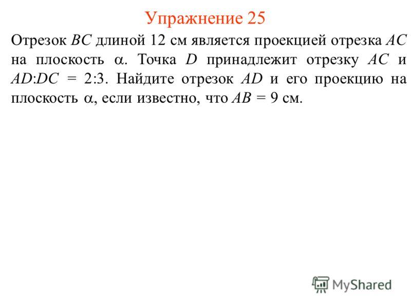 Отрезок BC длиной 12 см является проекцией отрезка AC на плоскость. Точка D принадлежит отрезку AC и AD:DC = 2:3. Найдите отрезок AD и его проекцию на плоскость, если известно, что AB = 9 см. Упражнение 25