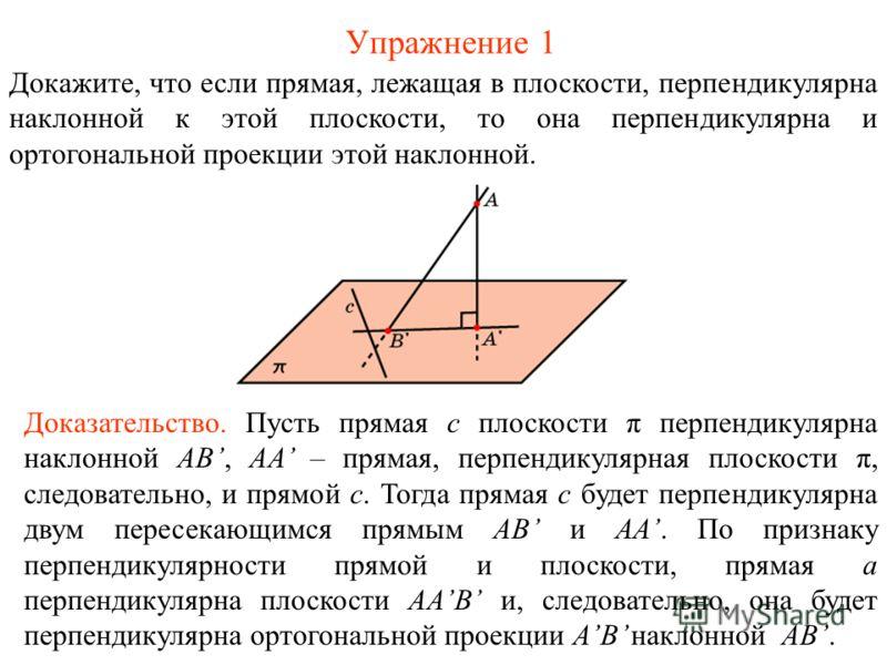 Упражнение 1 Докажите, что если прямая, лежащая в плоскости, перпендикулярна наклонной к этой плоскости, то она перпендикулярна и ортогональной проекции этой наклонной. Доказательство. Пусть прямая c плоскости π перпендикулярна наклонной AB, AA – пря