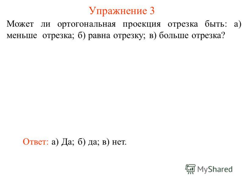 Может ли ортогональная проекция отрезка быть: а) меньше отрезка; б) равна отрезку; в) больше отрезка? Упражнение 3 Ответ: а) Да;б) да;в) нет.