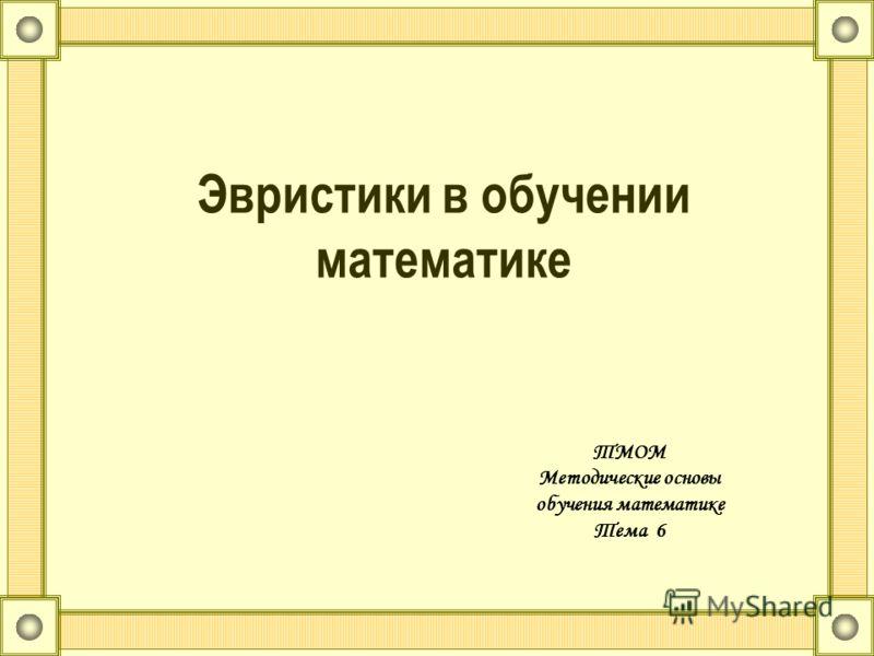 Эвристики в обучении математике ТМОМ Методические основы обучения математике Тема 6