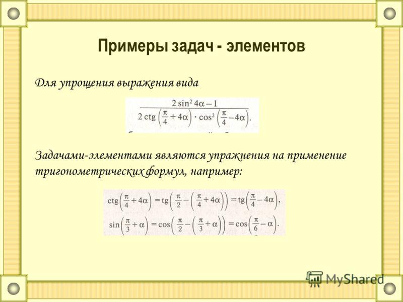 Примеры задач - элементов Для упрощения выражения вида Задачами-элементами являются упражнения на применение тригонометрических формул, например: