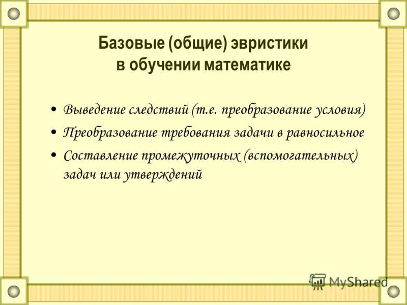 Базовые (общие) эвристики в обучении математике Выведение следствий (т.е. преобразование условия) Преобразование требования задачи в равносильное Составление промежуточных (вспомогательных) задач или утверждений