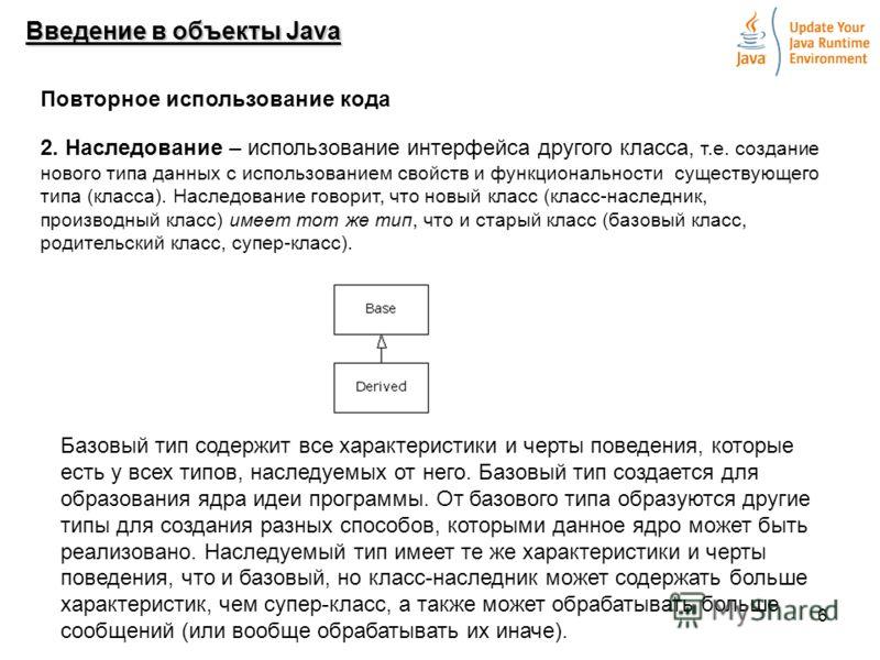 6 Введение в объекты Java Повторное использование кода 2. Наследование – использование интерфейса другого класса, т.е. создание нового типа данных с использованием свойств и функциональности существующего типа (класса). Наследование говорит, что новы