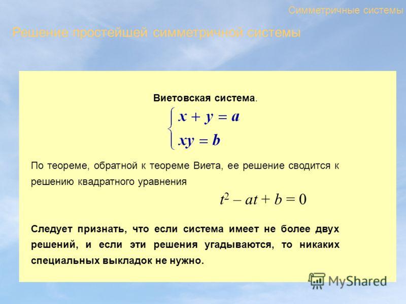 Виетовская система. Симметричные системы По теореме, обратной к теореме Виета, ее решение сводится к решению квадратного уравнения Следует признать, что если система имеет не более двух решений, и если эти решения угадываются, то никаких специальных
