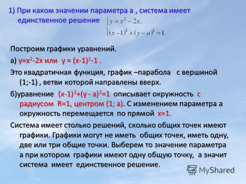 Построим графики уравнений. а) у=х 2 -2х или у = (х-1) 2 -1. Это квадратичная функция, график –парабола с вершиной (1;-1), ветви которой направлены вверх. б)уравнение (х-1) 2 +(у - а) 2 =1 описывает окружность с радиусом R=1, центром (1; а). С измене