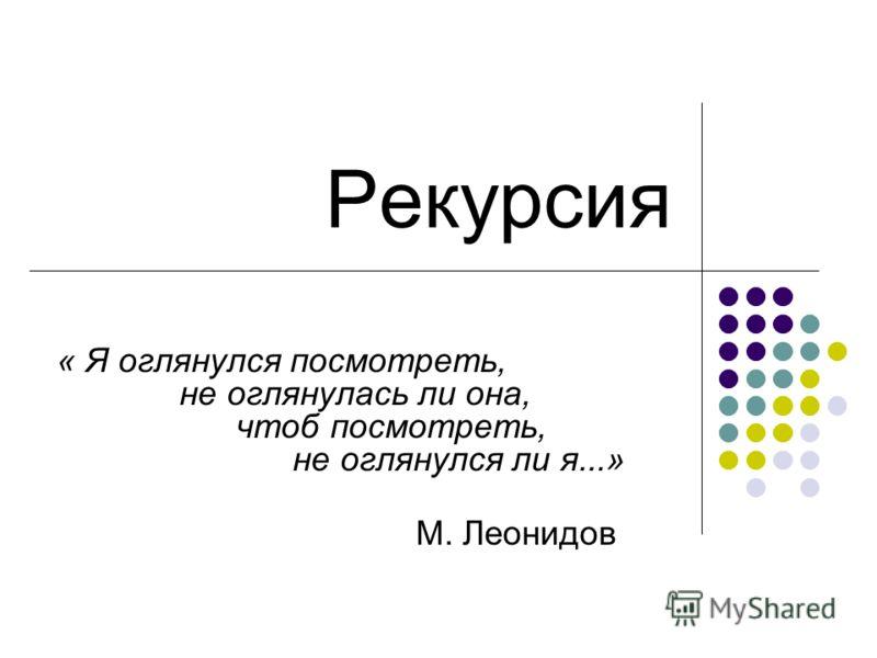 Рекурсия « Я оглянулся посмотреть, не оглянулась ли она, чтоб посмотреть, не оглянулся ли я...» М. Леонидов