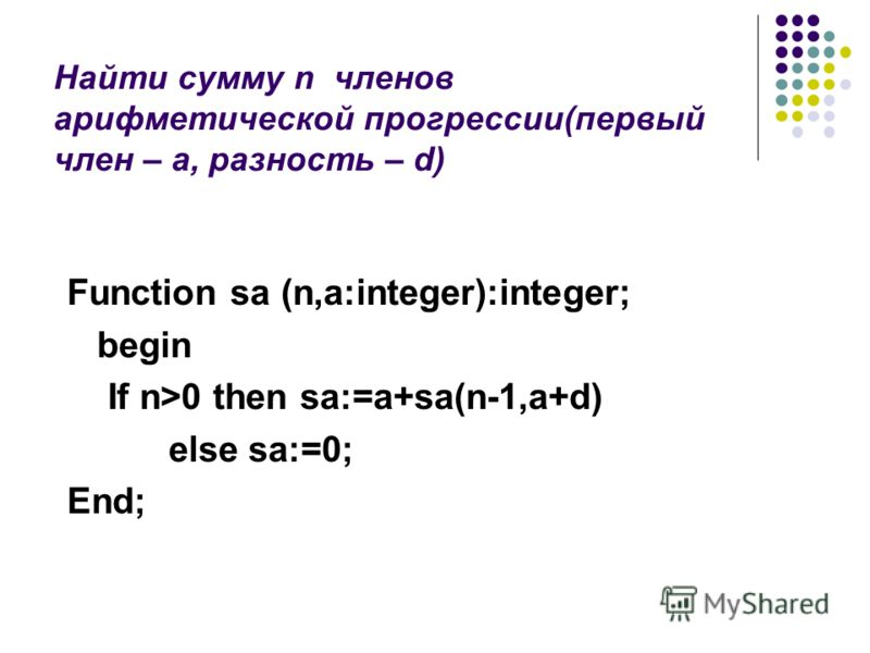 Найти сумму n членов арифметической прогрессии(первый член – а, разность – d) Function sa (n,a:integer):integer; begin If n>0 then sa:=a+sa(n-1,a+d) else sa:=0; End;