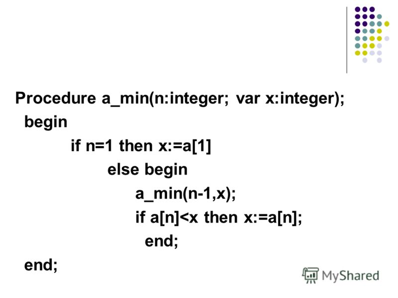 Procedure a_min(n:integer; var x:integer); begin if n=1 then x:=a[1] else begin a_min(n-1,x); if a[n]