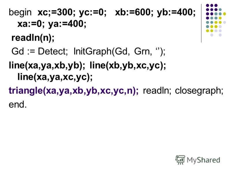 begin xc;=300; yc:=0; xb:=600; yb:=400; xa:=0; ya:=400; readln(n); Gd := Detect; lnitGraph(Gd, Grn, ); line(xa,ya,xb,yb); line(xb,yb,xc,yc); line(xa,ya,xc,yc); triangle(xa,ya,xb,yb,xc,yc,n); readln; closegraph; end.