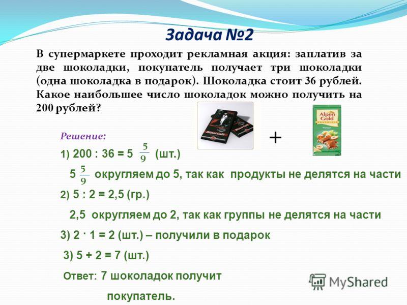 Задача 2 Решение: 1) 200 : 36 = 5 (шт.) 5 округляем до 5, так как продукты не делятся на части 2) 5 : 2 = 2,5 (гр.) 2,5 округляем до 2, так как группы не делятся на части 3) 2 · 1 = 2 (шт.) – получили в подарок 3) 5 + 2 = 7 (шт.) Ответ: 7 шоколадок п