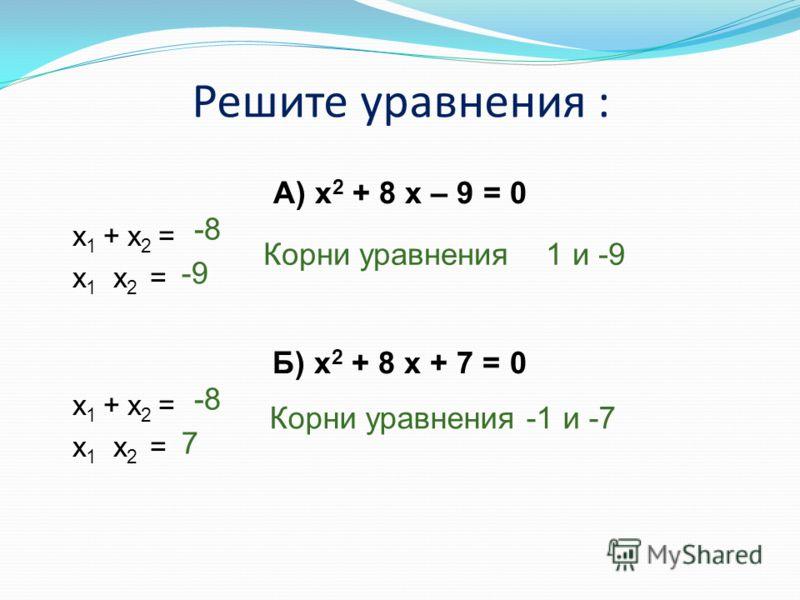 Решите уравнения : А) x 2 + 8 x – 9 = 0 x 1 + x 2 = x 1 x 2 = Б) x 2 + 8 x + 7 = 0 x 1 + x 2 = x 1 x 2 = -8 -9 Корни уравнения 1 и -9 -8 7 Корни уравнения -1 и -7