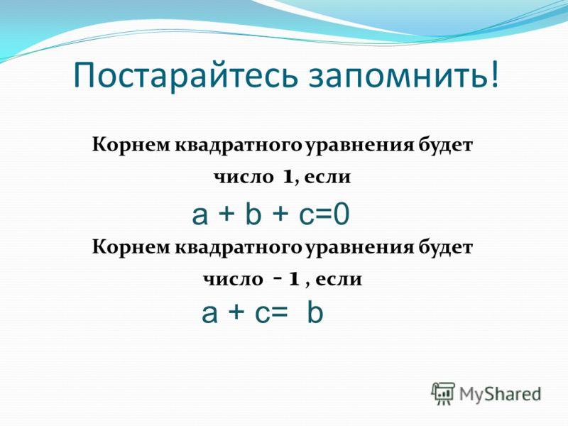Постарайтесь запомнить! Корнем квадратного уравнения будет число 1, если Корнем квадратного уравнения будет число - 1, если a + b + c=0 a + c= b