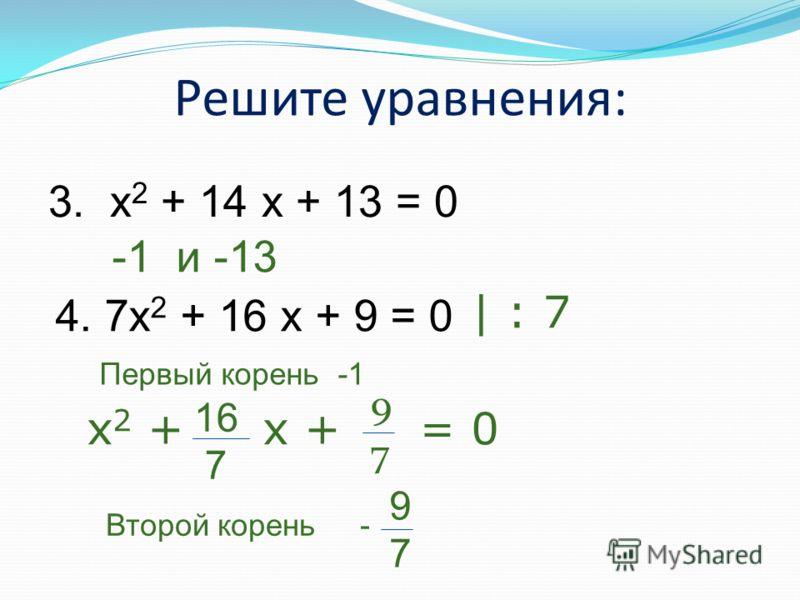 Решите уравнения: 3. x 2 + 14 x + 13 = 0 -1 и -13 4. 7x 2 + 16 x + 9 = 0 Первый корень -1 | : 7 x 2 + x + = 0 16 7 9797 Второй корень - 9797