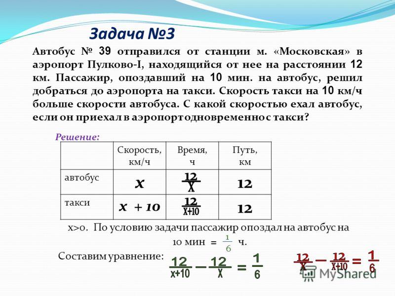 Автобус 39 отправился от станции м. «Московская» в аэропорт Пулково-I, находящийся от нее на расстоянии 12 км. Пассажир, опоздавший на 10 мин. на автобус, решил добраться до аэропорта на такси. Скорость такси на 10 км/ч больше скорости автобуса. С ка