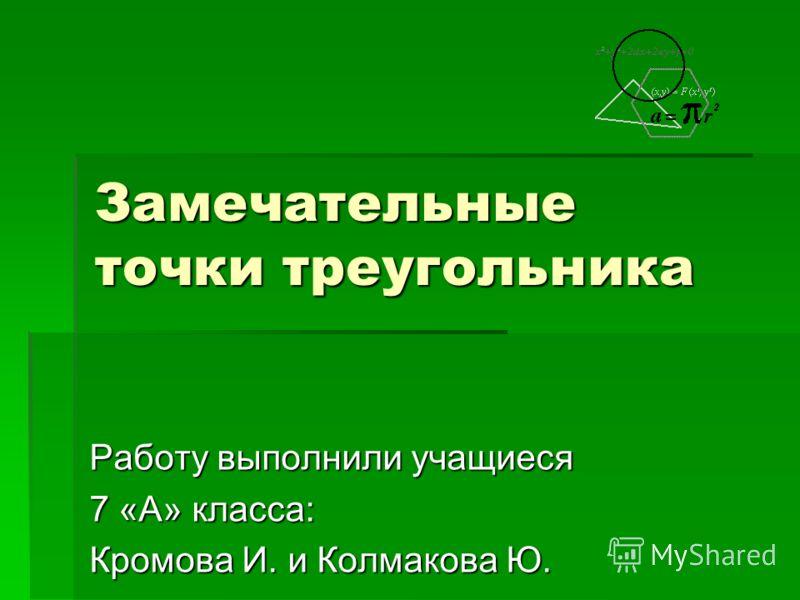 Замечательные точки треугольника Работу выполнили учащиеся 7 «А» класса: Кромова И. и Колмакова Ю.