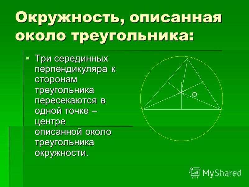 Окружность, описанная около треугольника: Три серединных перпендикуляра к сторонам треугольника пересекаются в одной точке – центре описанной около треугольника окружности. Три серединных перпендикуляра к сторонам треугольника пересекаются в одной то