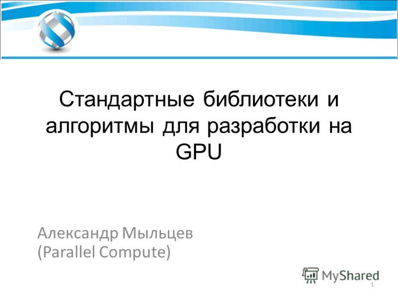 Стандартные библиотеки и алгоритмы для разработки на GPU Александр Мыльцев (Parallel Compute) 1