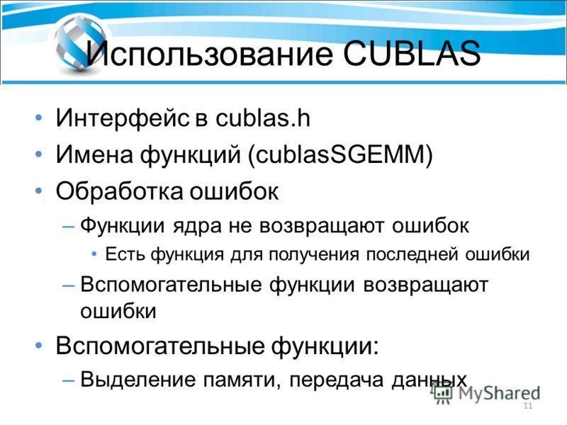 Использование CUBLAS Интерфейс в cublas.h Имена функций (cublasSGEMM) Обработка ошибок –Функции ядра не возвращают ошибок Есть функция для получения последней ошибки –Вспомогательные функции возвращают ошибки Вспомогательные функции: –Выделение памят