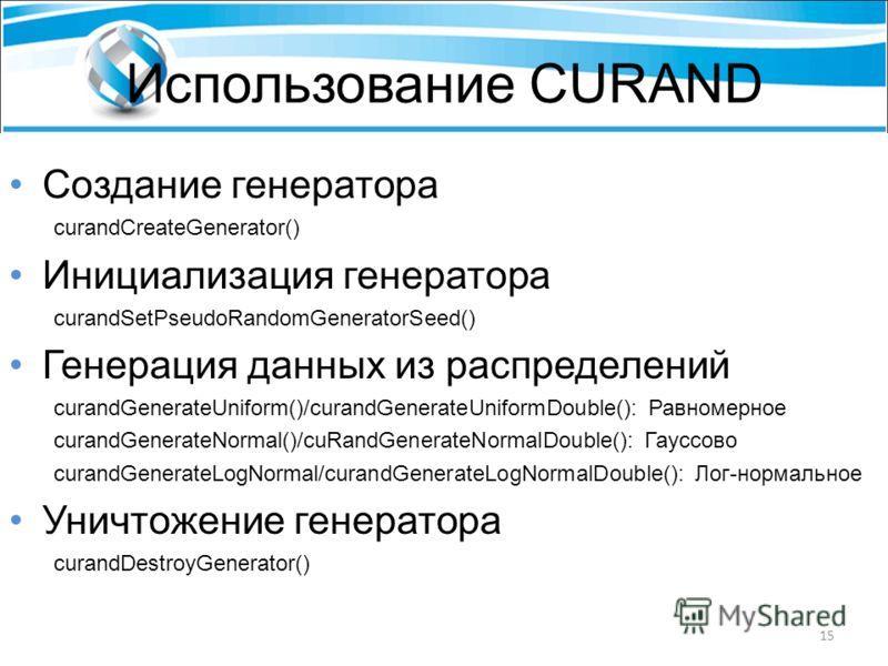 Использование CURAND Создание генератора curandCreateGenerator() Инициализация генератора curandSetPseudoRandomGeneratorSeed() Генерация данных из распределений curandGenerateUniform()/curandGenerateUniformDouble(): Равномерное curandGenerateNormal()