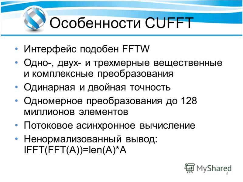Особенности CUFFT Интерфейс подобен FFTW Одно-, двух- и трехмерные вещественные и комплексные преобразования Одинарная и двойная точность Одномерное преобразования до 128 миллионов элементов Потоковое асинхронное вычисление Ненормализованный вывод: I