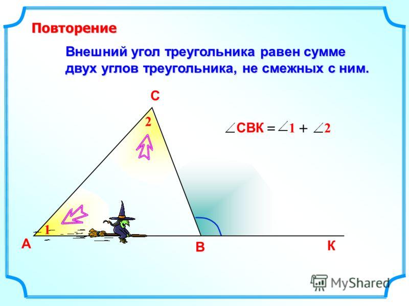 Внешний угол треугольника равен сумме двух углов треугольника, не смежных с ним. А В С К 1 2 СВК 21 =+ Повторение