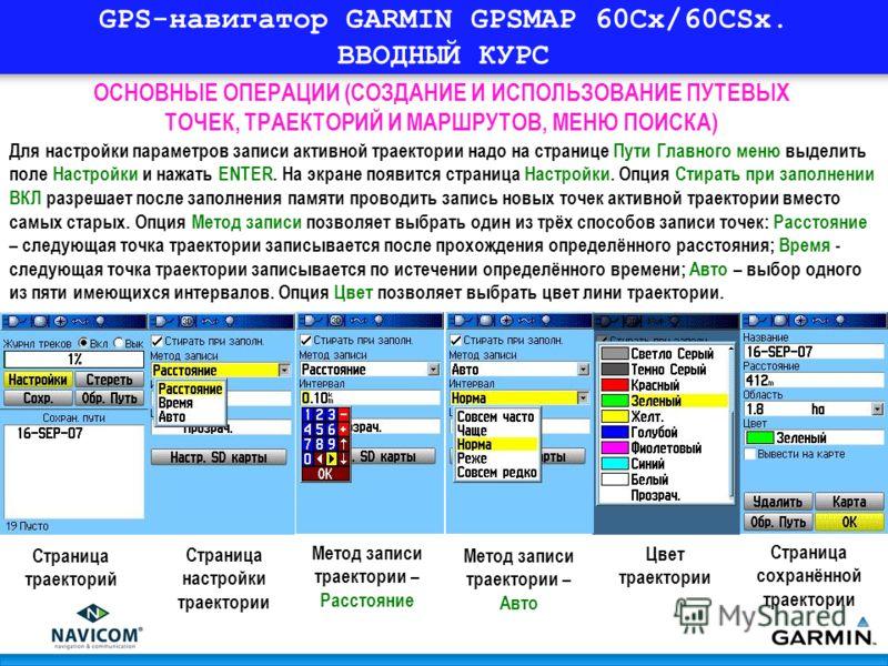 GPS-навигатор GARMIN GPSMAP 60Cx/60CSx. ВВОДНЫЙ КУРС ОСНОВНЫЕ ОПЕРАЦИИ (СОЗДАНИЕ И ИСПОЛЬЗОВАНИЕ ПУТЕВЫХ ТОЧЕК, ТРАЕКТОРИЙ И МАРШРУТОВ, МЕНЮ ПОИСКА) Для настройки параметров записи активной траектории надо на странице Пути Главного меню выделить поле