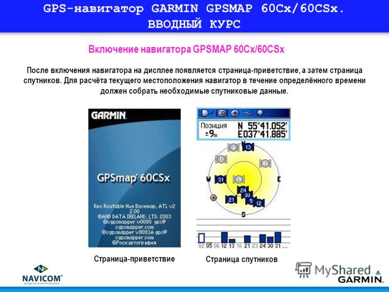 GPS-навигатор GARMIN GPSMAP 60Cx/60CSx. ВВОДНЫЙ КУРС После включения навигатора на дисплее появляется страница-приветствие, а затем страница спутников. Для расчёта текущего местоположения навигатор в течение определённого времени должен собрать необх