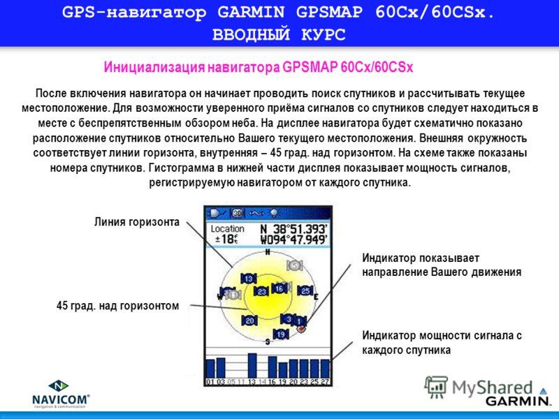 GPS-навигатор GARMIN GPSMAP 60Cx/60CSx. ВВОДНЫЙ КУРС После включения навигатора он начинает проводить поиск спутников и рассчитывать текущее местоположение. Для возможности уверенного приёма сигналов со спутников следует находиться в месте с беспрепя