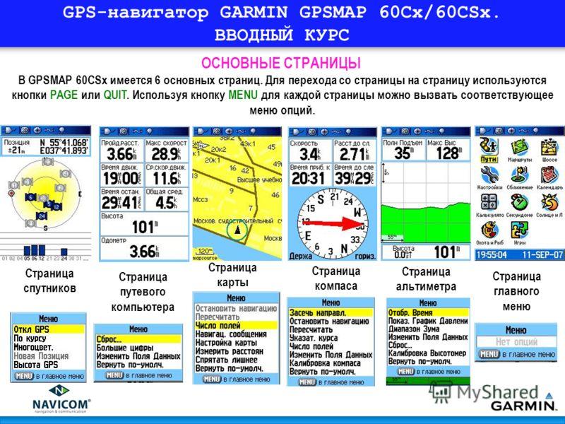 GPS-навигатор GARMIN GPSMAP 60Cx/60CSx. ВВОДНЫЙ КУРС В GPSMAP 60CSx имеется 6 основных страниц. Для перехода со страницы на страницу используются кнопки PAGE или QUIT. Используя кнопку MENU для каждой страницы можно вызвать соответствующее меню опций