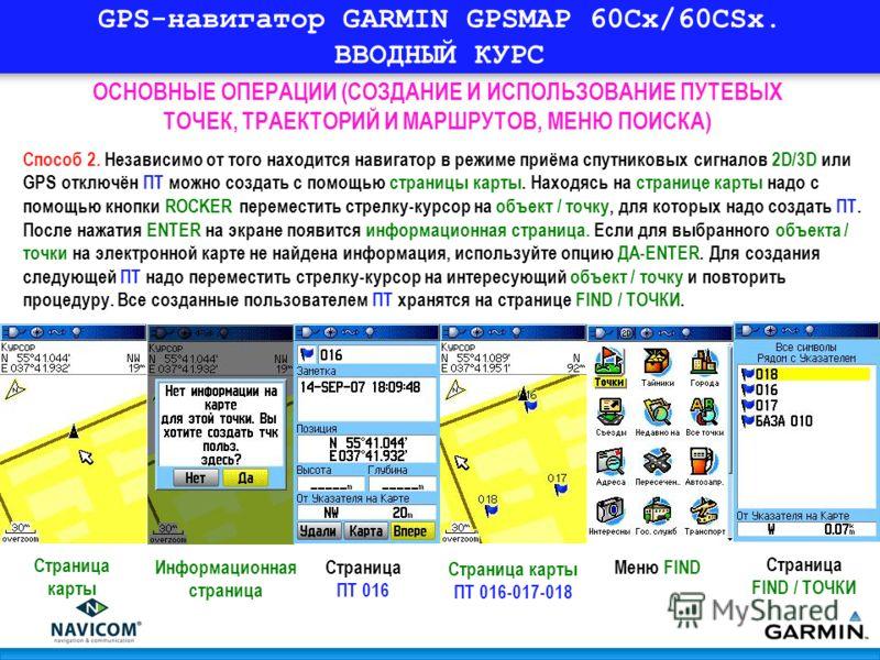 GPS-навигатор GARMIN GPSMAP 60Cx/60CSx. ВВОДНЫЙ КУРС ОСНОВНЫЕ ОПЕРАЦИИ (СОЗДАНИЕ И ИСПОЛЬЗОВАНИЕ ПУТЕВЫХ ТОЧЕК, ТРАЕКТОРИЙ И МАРШРУТОВ, МЕНЮ ПОИСКА) Способ 2. Независимо от того находится навигатор в режиме приёма спутниковых сигналов 2D/3D или GPS о