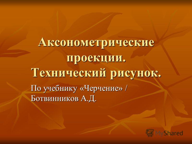 Аксонометрические проекции. Технический рисунок. По учебнику «Черчение» / Ботвинников А.Д.