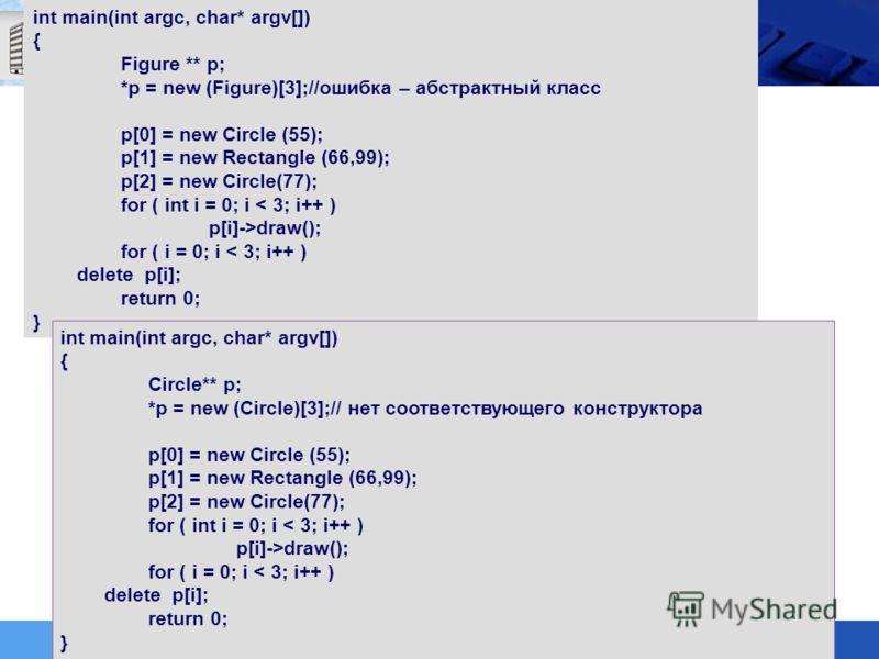 int main(int argc, char* argv[]) { Figure ** p; *p = new (Figure)[3];//ошибка – абстрактный класс p[0] = new Circle (55); p[1] = new Rectangle (66,99); p[2] = new Circle(77); for ( int i = 0; i < 3; i++ ) p[i]->draw(); for ( i = 0; i < 3; i++ ) delet