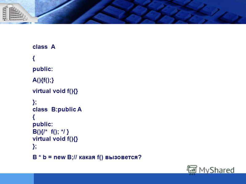 class A { public: A(){f();} virtual void f(){} }; class B:public A { public: B(){/* f(); */ } virtual void f(){} }; B * b = new B;// какая f() вызовется?