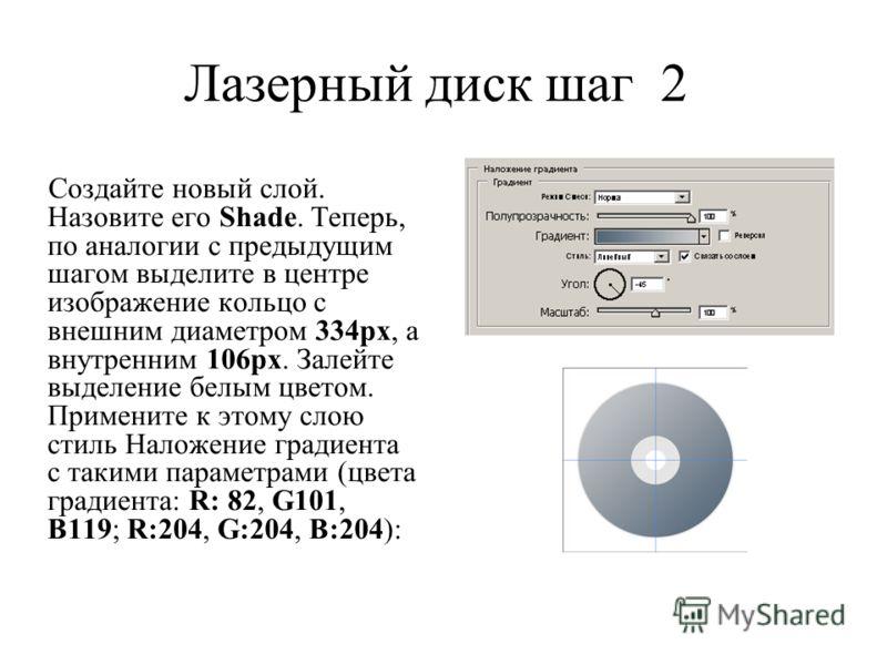Лазерный диск шаг 2 Создайте новый слой. Назовите его Shade. Теперь, по аналогии с предыдущим шагом выделите в центре изображение кольцо с внешним диаметром 334px, а внутренним 106px. Залейте выделение белым цветом. Примените к этому слою стиль Налож