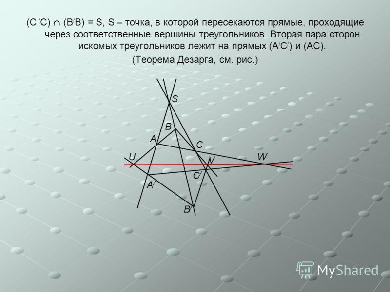 (С / С) (В / В) = S, S – точка, в которой пересекаются прямые, проходящие через соответственные вершины треугольников. Вторая пара сторон искомых треугольников лежит на прямых (А / С / ) и (АС). (Теорема Дезарга, см. рис.) S A B C WU V A/A/ B/B/ C/C/