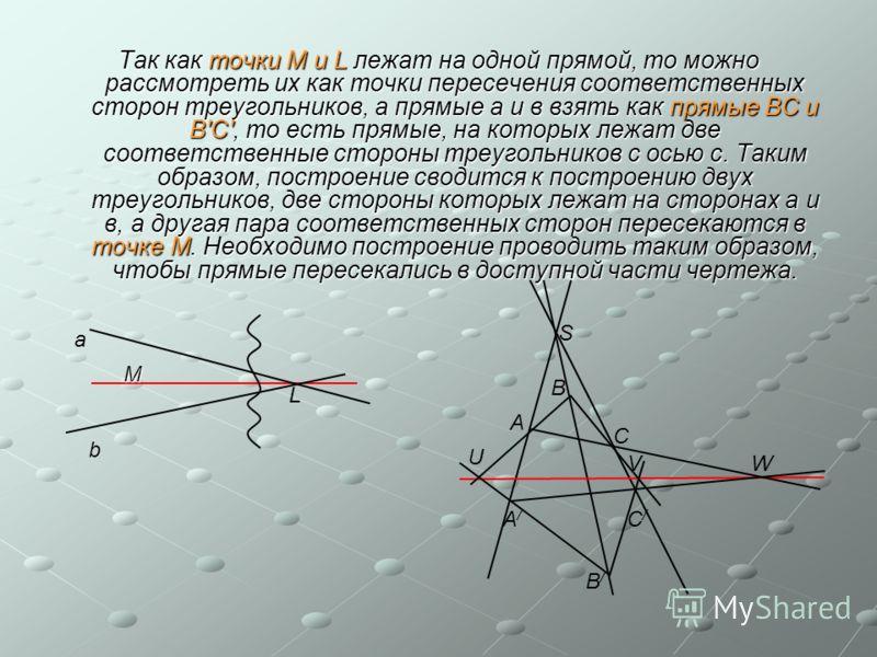 Так как точки М и L лежат на одной прямой, то можно рассмотреть их как точки пересечения соответственных сторон треугольников, а прямые а и в взять как прямые ВС и В'С', то есть прямые, на которых лежат две соответственные стороны треугольников с ось