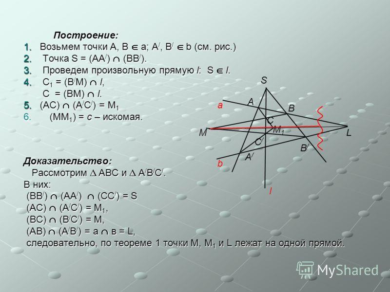 Построение: Построение: 1. Возьмем точки А, В а; А /, В / b (см. рис.) 2. Точка S = (АА / ) (ВВ / ). 3. Проведем произвольную прямую l: S l. 4. С 1 = (В / М) l, С = (ВМ) l. С = (ВМ) l. 5. (АС) (А / С / ) = М 1 6.(ММ 1 ) = с – искомая. Доказательство:
