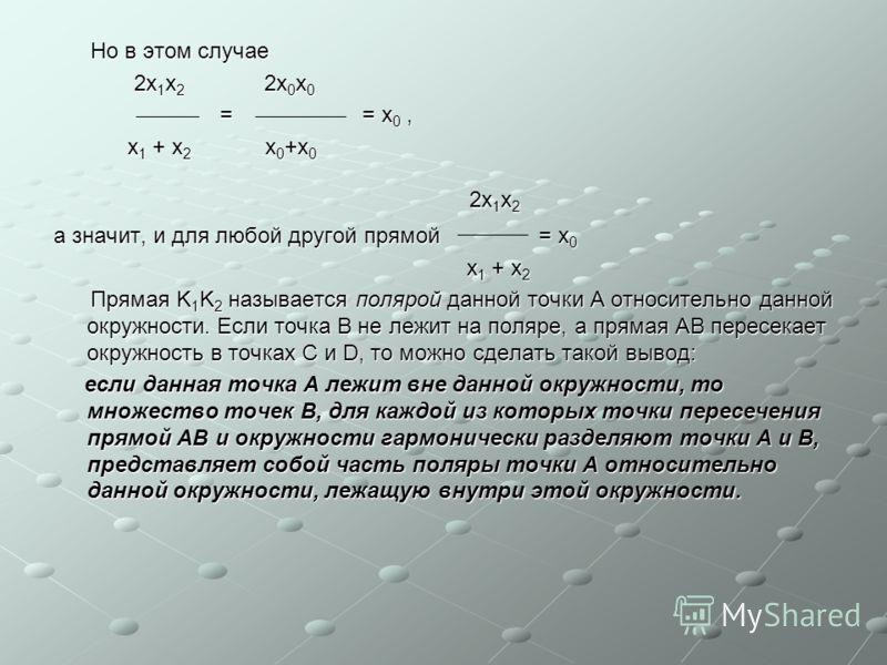 Но в этом случае Но в этом случае 2x 1 x 2 2x 0 x 0 2x 1 x 2 2x 0 x 0 = = x 0, = = x 0, x 1 + x 2 x 0 +x 0 x 1 + x 2 x 0 +x 0 2x 1 x 2 2x 1 x 2 а значит, и для любой другой прямой = x 0 x 1 + x 2 x 1 + x 2 Прямая K 1 K 2 называется полярой данной точ