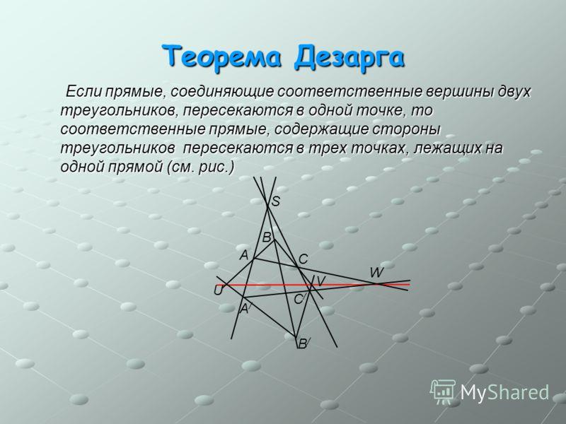 Теорема Дезарга Если прямые, соединяющие соответственные вершины двух треугольников, пересекаются в одной точке, то соответственные прямые, содержащие стороны треугольников пересекаются в трех точках, лежащих на одной прямой (см. рис.) Если прямые, с