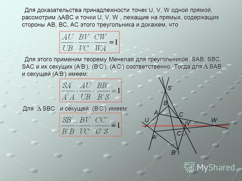 Для доказательства принадлежности точек U, V, W одной прямой, рассмотрим АВС и точки U, V, W, лежащие на прямых, содержащих стороны АВ, ВС, АС этого треугольника и докажем, что Для доказательства принадлежности точек U, V, W одной прямой, рассмотрим