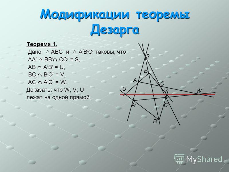 Модификации теоремы Дезарга Теорема 1. Теорема 1. Дано: ABC и A / B / C / таковы, что Дано: ABC и A / B / C / таковы, что AA / BB / CC / = S, AA / BB / CC / = S, AB A / B / = U, AB A / B / = U, BC B / C / = V, BC B / C / = V, AC A / C / = W. AC A / C