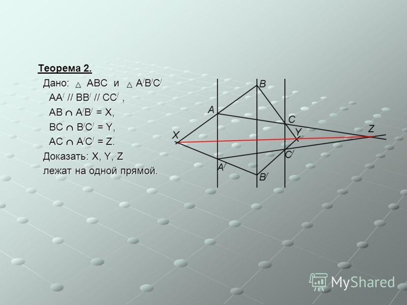 Теорема 2. Дано: ABC и A / B / C / Дано: ABC и A / B / C / AA / // BB / // CC /, AA / // BB / // CC /, AB A / B / = X, AB A / B / = X, BC B / C / = Y, BC B / C / = Y, AC A / C / = Z. AC A / C / = Z. Доказать: X, Y, Z Доказать: X, Y, Z лежат на одной