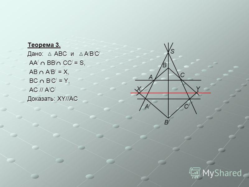 Теорема 3. Дано: ABC и A / B / C / AA / BB / CC / = S, AA / BB / CC / = S, AB A / B / = X, AB A / B / = X, BC B / C / = Y, BC B / C / = Y, AC // A / C / AC // A / C / Доказать: XY//AC C B A S YX A/A/ B/B/ C/C/
