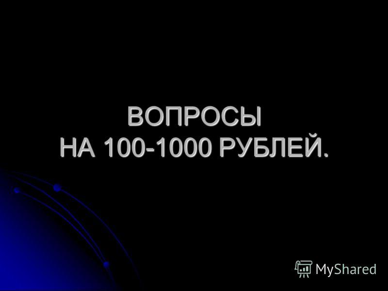 ВОПРОСЫ НА 100-1000 РУБЛЕЙ.