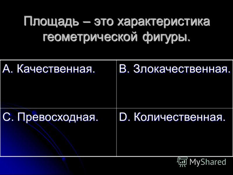 Площадь – это характеристика геометрической фигуры. А. Качественная. В. Злокачественная. С. Превосходная. D. Количественная.