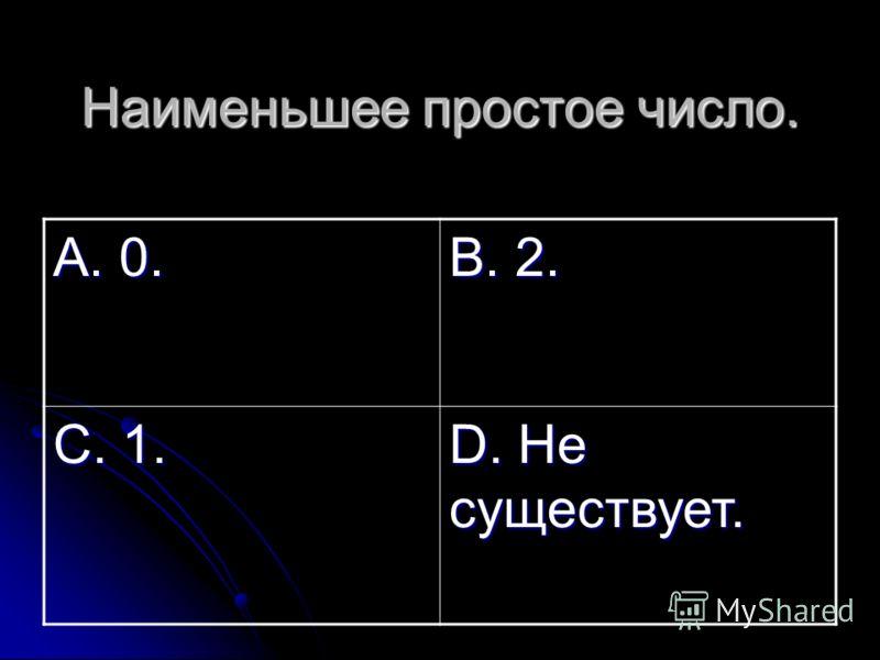 Наименьшее простое число. А. 0. В. 2. С. 1. D. Не существует.